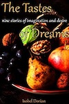 The Tastes of Dreams: Nine stories of imagination and desire